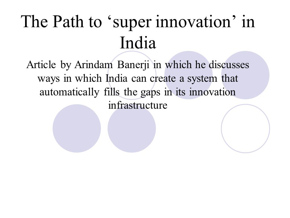 The Path to 'super innovation' in India Article by Arindam Banerji in which he discusses ways in which India can create a system that automatically fills the gaps in its innovation infrastructure