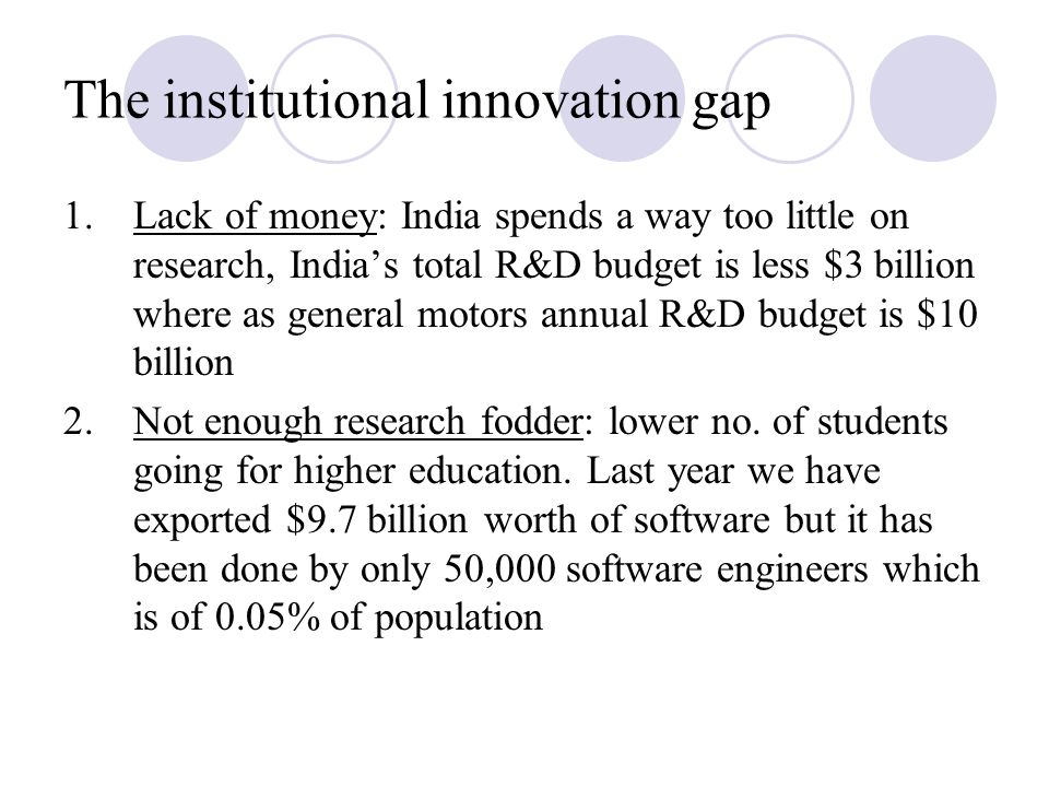 The institutional innovation gap 1.Lack of money: India spends a way too little on research, India's total R&D budget is less $3 billion where as general motors annual R&D budget is $10 billion 2.Not enough research fodder: lower no.