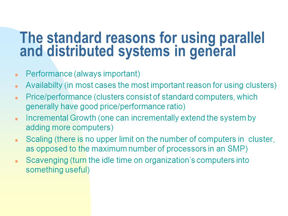 The standard reasons for using parallel and distributed systems in general n Performance (always important) n Availabilty (in most cases the most important reason for using clusters) n Price/performance (clusters consist of standard computers, which generally have good price/performance ratio) n Incremental Growth (one can incrementally extend the system by adding more computers) n Scaling (there is no upper limit on the number of computers in cluster, as opposed to the maximum number of processors in an SMP) n Scavenging (turn the idle time on organization's computers into something useful)