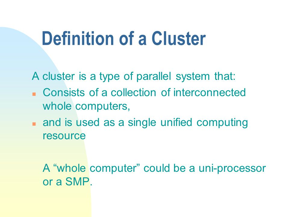 Definition of a Cluster A cluster is a type of parallel system that: n Consists of a collection of interconnected whole computers, n and is used as a single unified computing resource A whole computer could be a uni-processor or a SMP.