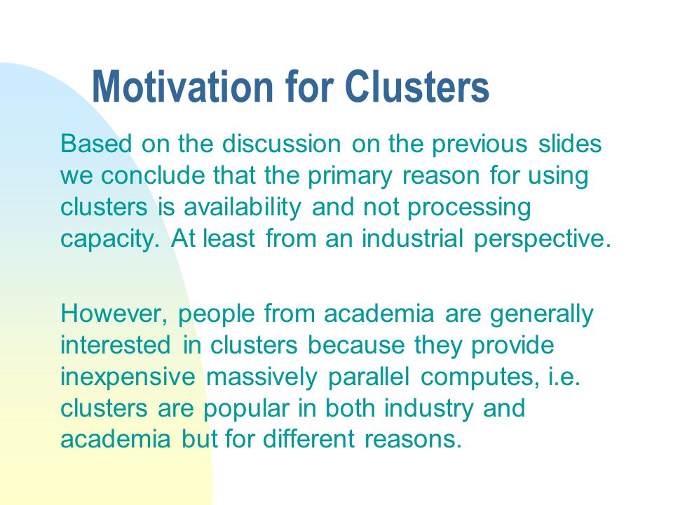 Motivation for Clusters Based on the discussion on the previous slides we conclude that the primary reason for using clusters is availability and not processing capacity.