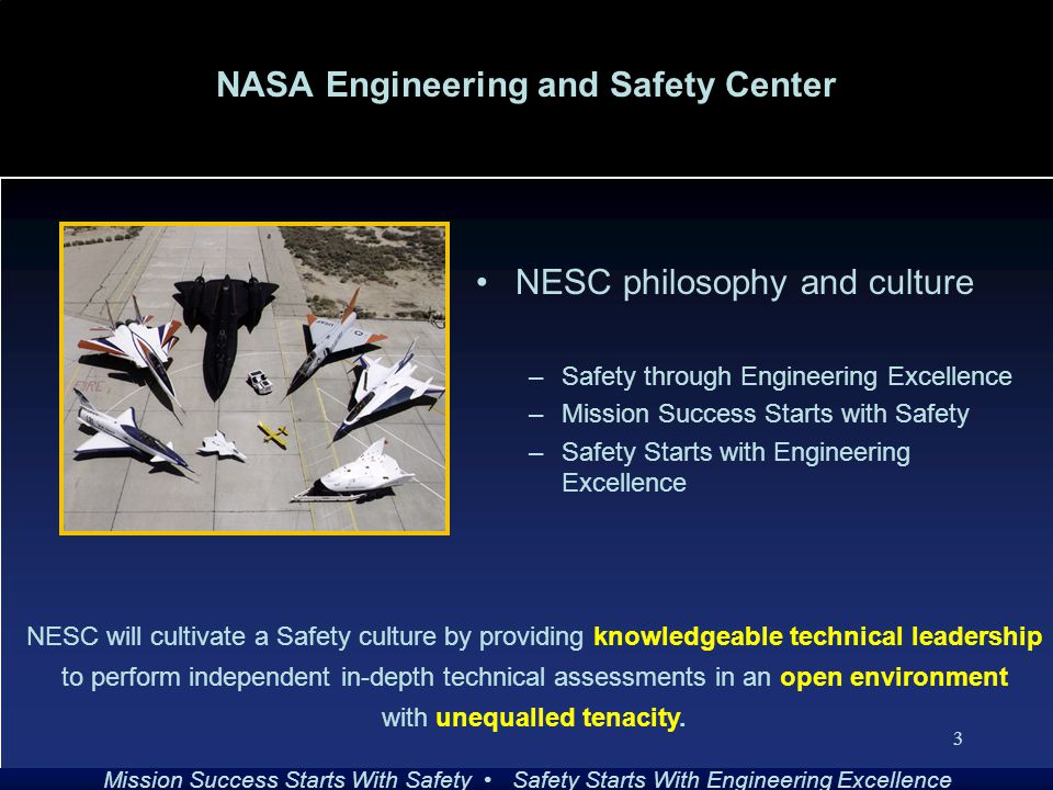 Mission Success Starts With Safety Safety Starts With Engineering Excellence 3 NASA Engineering and Safety Center NESC philosophy and culture –Safety through Engineering Excellence –Mission Success Starts with Safety –Safety Starts with Engineering Excellence NESC will cultivate a Safety culture by providing knowledgeable technical leadership to perform independent in-depth technical assessments in an open environment with unequalled tenacity.