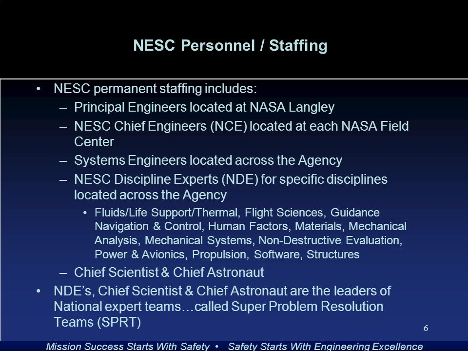 Mission Success Starts With Safety Safety Starts With Engineering Excellence 6 NESC Personnel / Staffing NESC permanent staffing includes: –Principal Engineers located at NASA Langley –NESC Chief Engineers (NCE) located at each NASA Field Center –Systems Engineers located across the Agency –NESC Discipline Experts (NDE) for specific disciplines located across the Agency Fluids/Life Support/Thermal, Flight Sciences, Guidance Navigation & Control, Human Factors, Materials, Mechanical Analysis, Mechanical Systems, Non-Destructive Evaluation, Power & Avionics, Propulsion, Software, Structures –Chief Scientist & Chief Astronaut NDE's, Chief Scientist & Chief Astronaut are the leaders of National expert teams…called Super Problem Resolution Teams (SPRT)