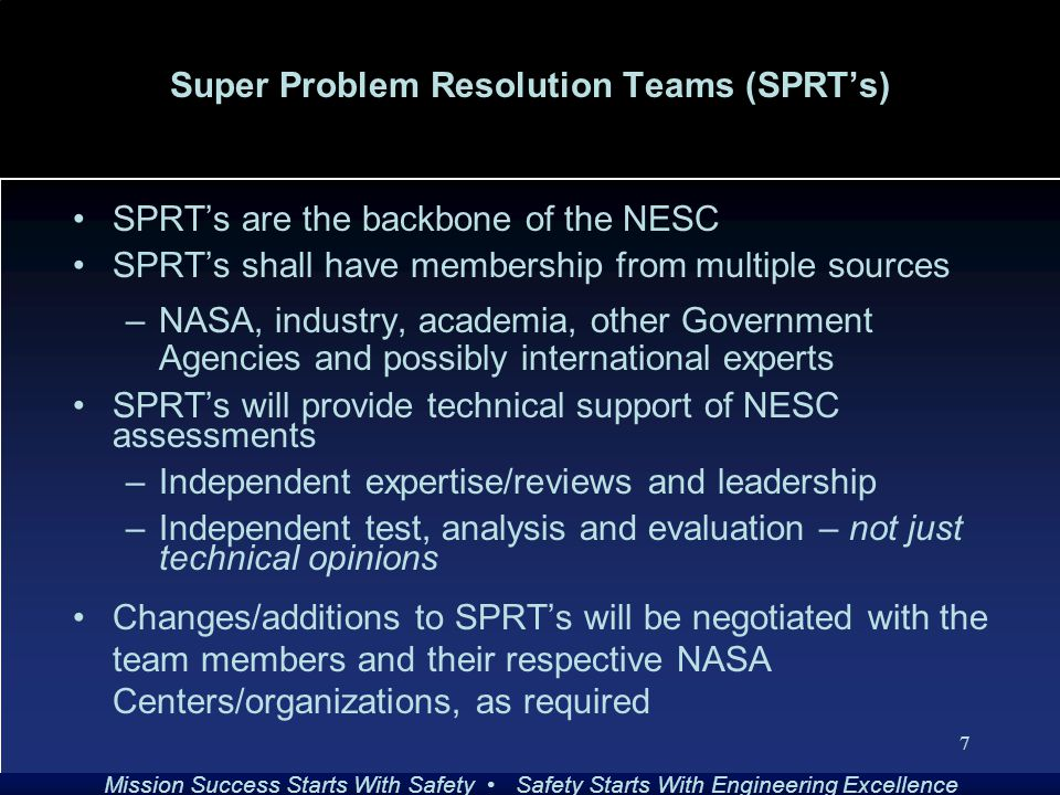 Mission Success Starts With Safety Safety Starts With Engineering Excellence 7 Super Problem Resolution Teams (SPRT's) SPRT's are the backbone of the NESC SPRT's shall have membership from multiple sources –NASA, industry, academia, other Government Agencies and possibly international experts SPRT's will provide technical support of NESC assessments –Independent expertise/reviews and leadership –Independent test, analysis and evaluation – not just technical opinions Changes/additions to SPRT's will be negotiated with the team members and their respective NASA Centers/organizations, as required