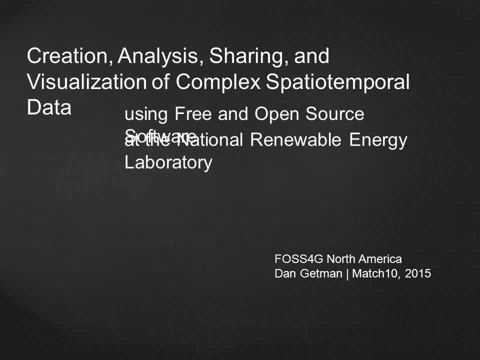 Creation, Analysis, Sharing, and Visualization of Complex Spatiotemporal Data FOSS4G North America Dan Getman | Match10, 2015 using Free and Open Source Software at the National Renewable Energy Laboratory