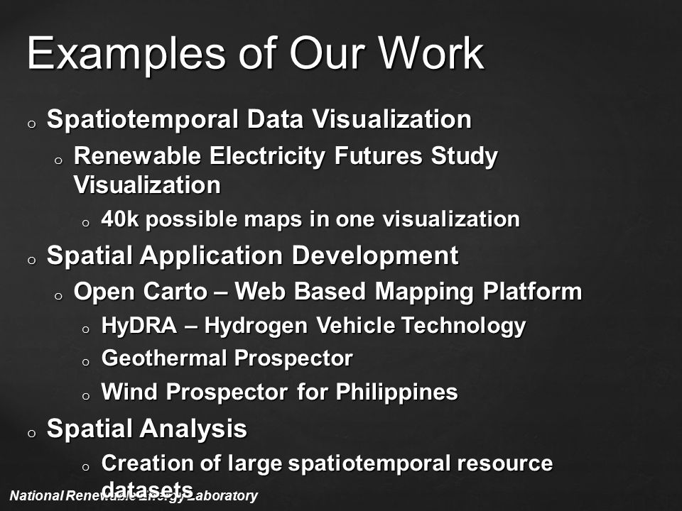 Examples of Our Work National Renewable Energy Laboratory o Spatiotemporal Data Visualization o Renewable Electricity Futures Study Visualization o 40k possible maps in one visualization o Spatial Application Development o Open Carto – Web Based Mapping Platform o HyDRA – Hydrogen Vehicle Technology o Geothermal Prospector o Wind Prospector for Philippines o Spatial Analysis o Creation of large spatiotemporal resource datasets o Comparisons of large spatiotemporal resource datasets