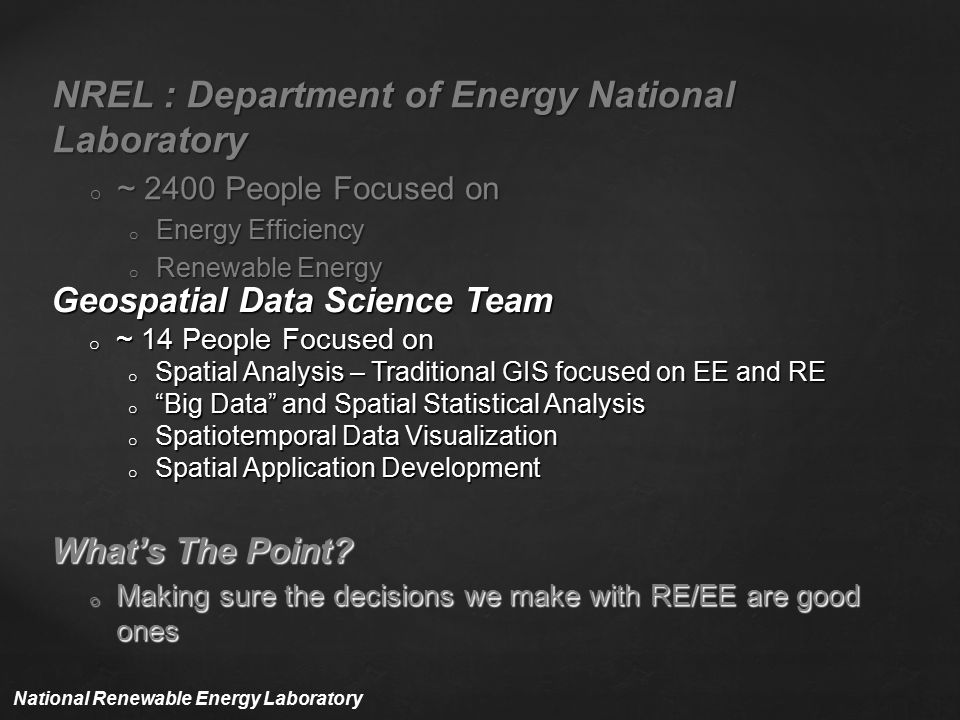NREL : Department of Energy National Laboratory o ~ 2400 People Focused on o Energy Efficiency o Renewable Energy Geospatial Data Science Team o ~ 14 People Focused on o Spatial Analysis – Traditional GIS focused on EE and RE o Big Data and Spatial Statistical Analysis o Spatiotemporal Data Visualization o Spatial Application Development What's The Point.