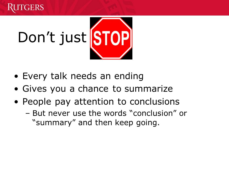 Don't just Every talk needs an ending Gives you a chance to summarize People pay attention to conclusions –But never use the words conclusion or summary and then keep going.