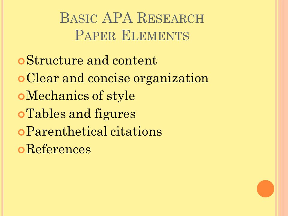 B ASIC APA R ESEARCH P APER E LEMENTS Structure and content Clear and concise organization Mechanics of style Tables and figures Parenthetical citatio