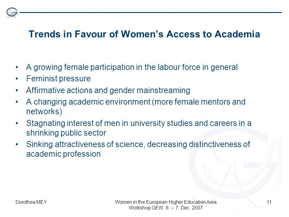 Dorothea MEYWomen in the European Higher Education Area Workshop GEW 6. – 7. Dec. 2007 11 Trends in Favour of Women's Access to Academia A growing fem