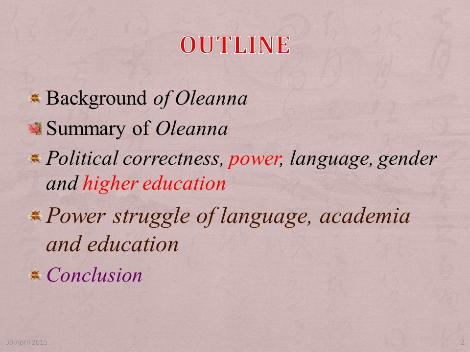 Background of Oleanna Summary of Oleanna Political correctness, power, language, gender and higher education Power struggle of language, academia and education Conclusion 30 April 20152