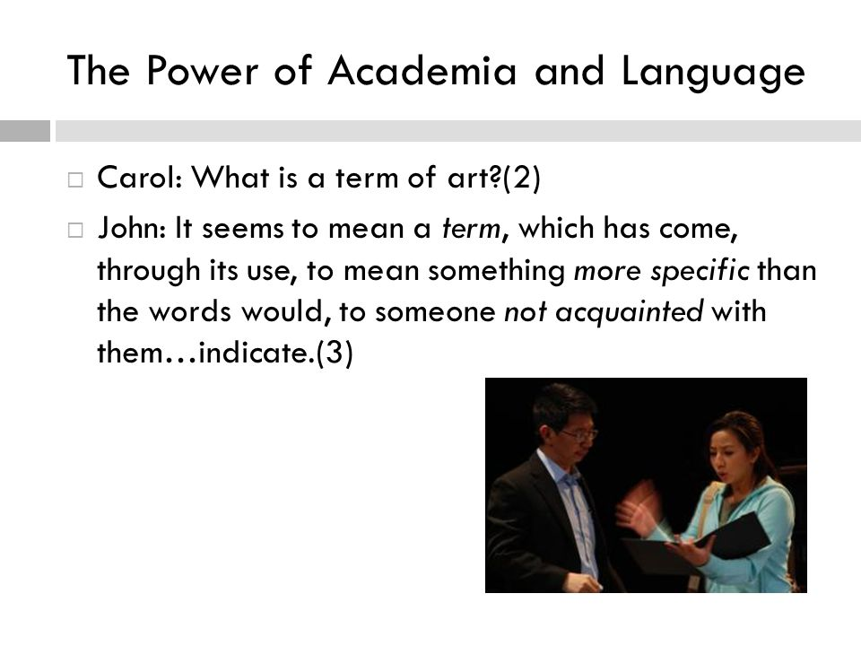 The Power of Academia and Language  Carol: What is a term of art (2)  John: It seems to mean a term, which has come, through its use, to mean something more specific than the words would, to someone not acquainted with them…indicate.(3)