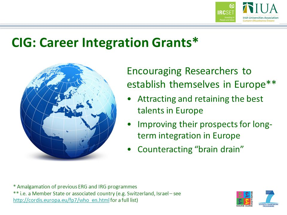 CIG: Career Integration Grants* Encouraging Researchers to establish themselves in Europe** Attracting and retaining the best talents in Europe Improving their prospects for long- term integration in Europe Counteracting brain drain * Amalgamation of previous ERG and IRG programmes ** i.e.