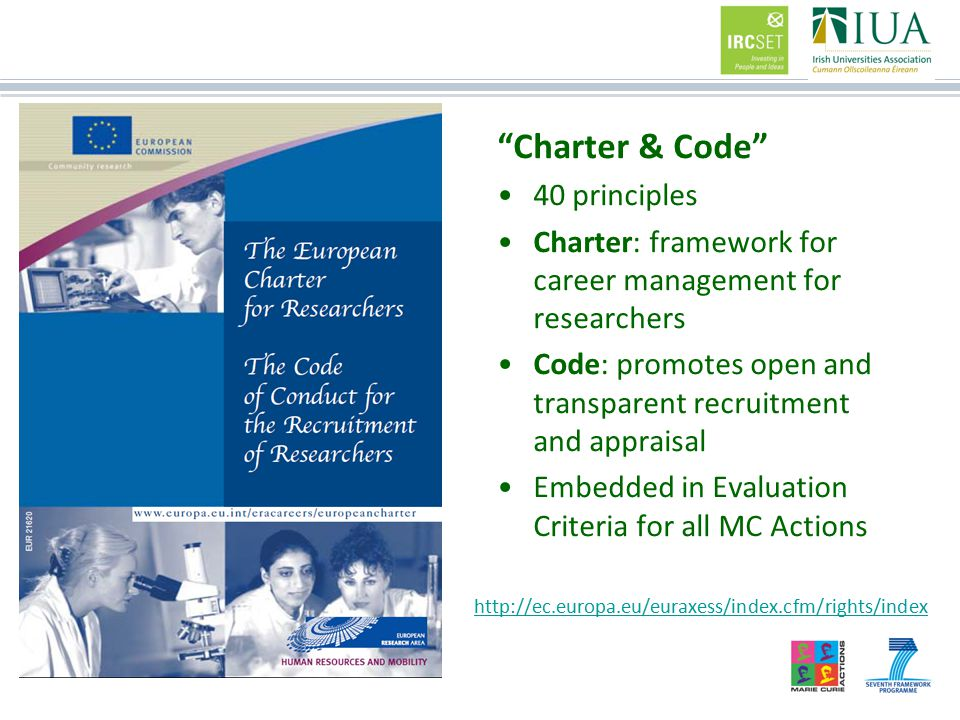 Charter & Code 40 principles Charter: framework for career management for researchers Code: promotes open and transparent recruitment and appraisal Embedded in Evaluation Criteria for all MC Actions http://ec.europa.eu/euraxess/index.cfm/rights/index