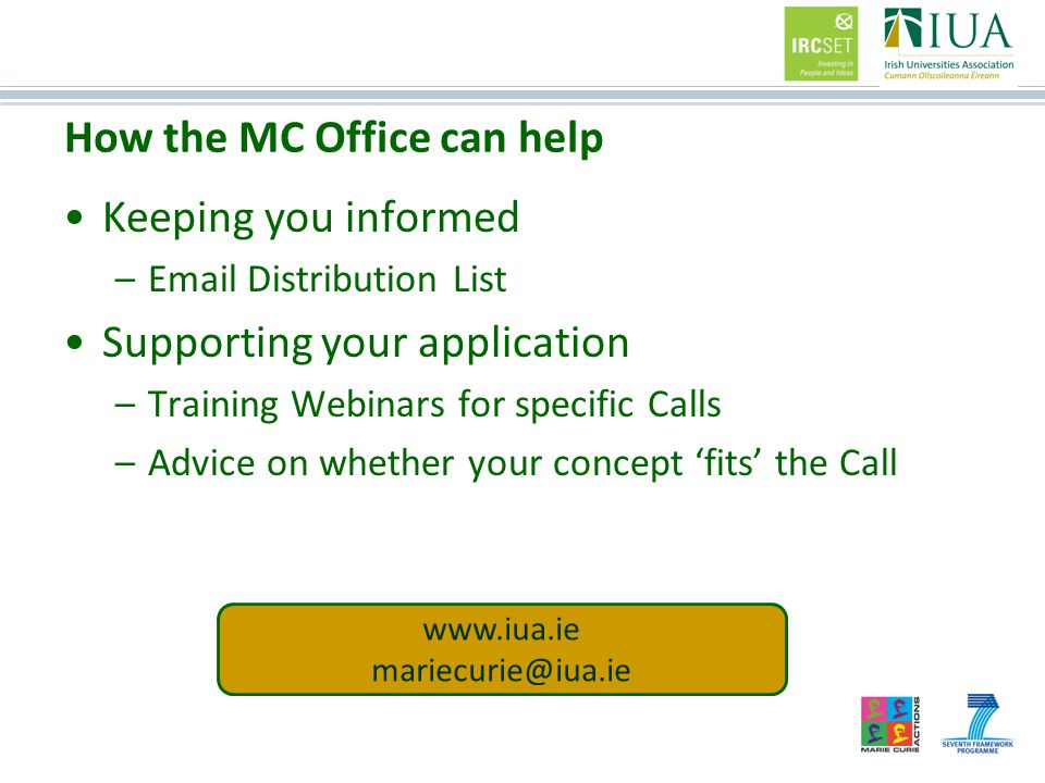 How the MC Office can help Keeping you informed –Email Distribution List Supporting your application –Training Webinars for specific Calls –Advice on whether your concept 'fits' the Call www.iua.ie mariecurie@iua.ie