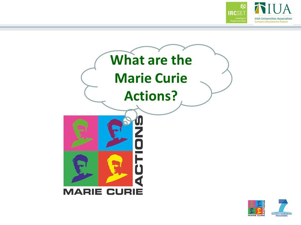 Marie Curie Actions Training Mobility Career Intellectual Capital –Enter the Researcher Profession –Stay in Europe –Attracting international researchers Knowledge Transfer –International & Inter- Sectoral Cooperation