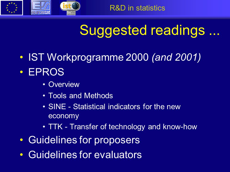 R&D in statistics Suggested readings... IST Workprogramme 2000 (and 2001) EPROS Overview Tools and Methods SINE - Statistical indicators for the new e