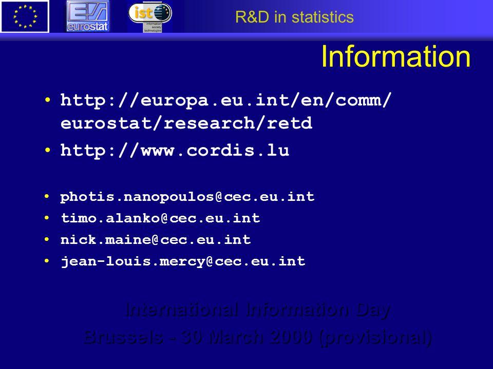 R&D in statistics Information http://europa.eu.int/en/comm/ eurostat/research/retd http://www.cordis.lu photis.nanopoulos@cec.eu.int timo.alanko@cec.eu.int nick.maine@cec.eu.int jean-louis.mercy@cec.eu.int International Information Day Brussels - 30 March 2000 (provisional)
