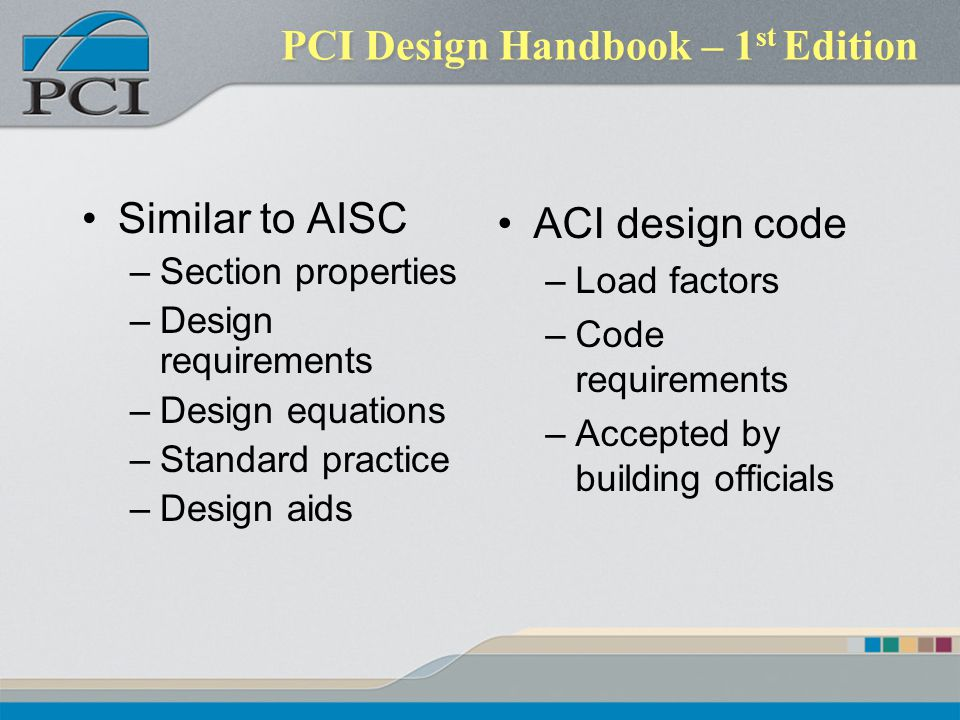 PCI Design Handbook – 1 st Edition Similar to AISC –Section properties –Design requirements –Design equations –Standard practice –Design aids ACI design code –Load factors –Code requirements –Accepted by building officials