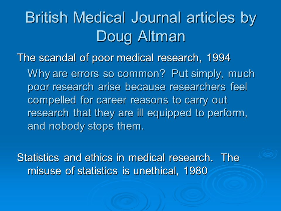 British Medical Journal articles by Doug Altman The scandal of poor medical research, 1994 Why are errors so common.