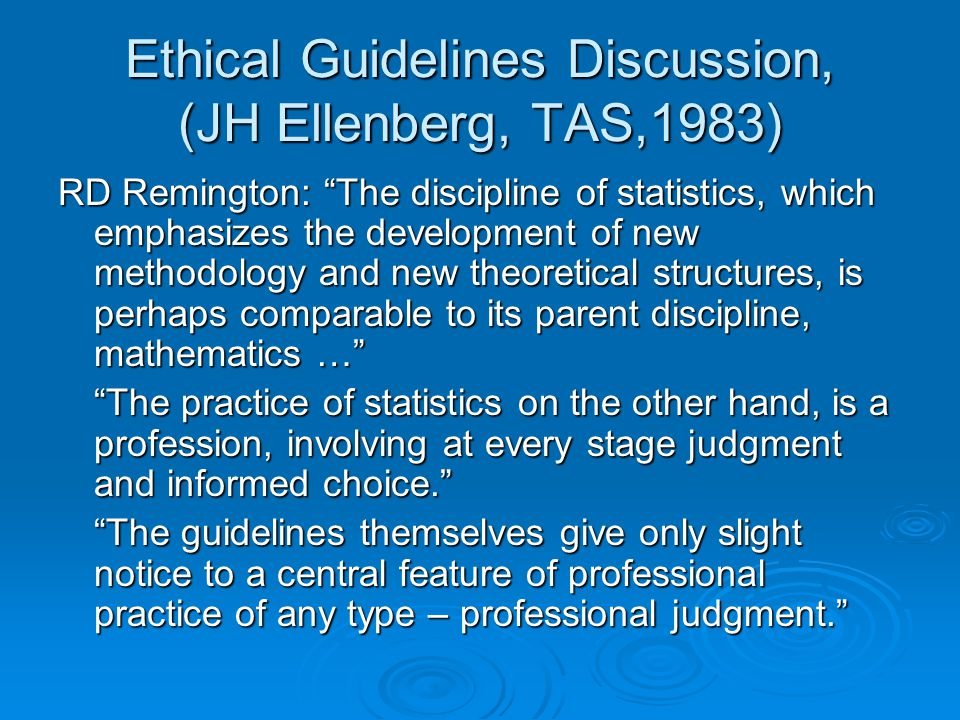 Ethical Guidelines Discussion, (JH Ellenberg, TAS,1983) RD Remington: The discipline of statistics, which emphasizes the development of new methodology and new theoretical structures, is perhaps comparable to its parent discipline, mathematics … The practice of statistics on the other hand, is a profession, involving at every stage judgment and informed choice. The guidelines themselves give only slight notice to a central feature of professional practice of any type – professional judgment.