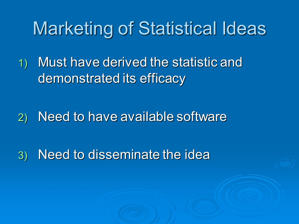Marketing of Statistical Ideas 1) Must have derived the statistic and demonstrated its efficacy 2) Need to have available software 3) Need to disseminate the idea