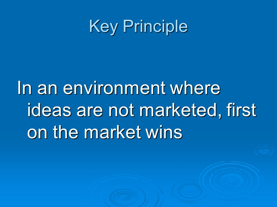 Key Principle In an environment where ideas are not marketed, first on the market wins