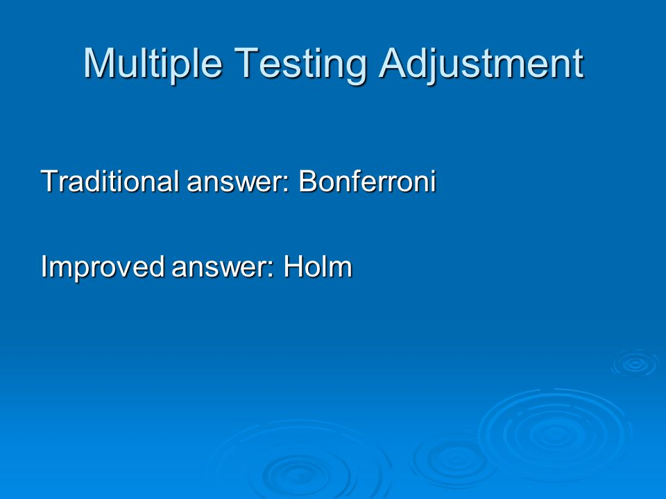 Multiple Testing Adjustment Traditional answer: Bonferroni Improved answer: Holm