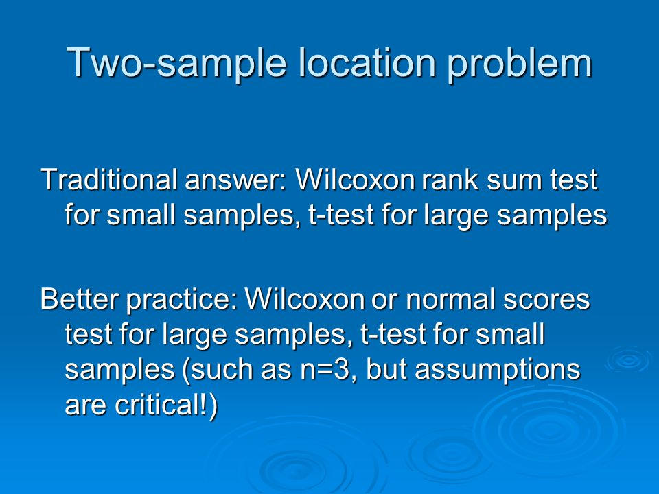 Two-sample location problem Traditional answer: Wilcoxon rank sum test for small samples, t-test for large samples Better practice: Wilcoxon or normal scores test for large samples, t-test for small samples (such as n=3, but assumptions are critical!)