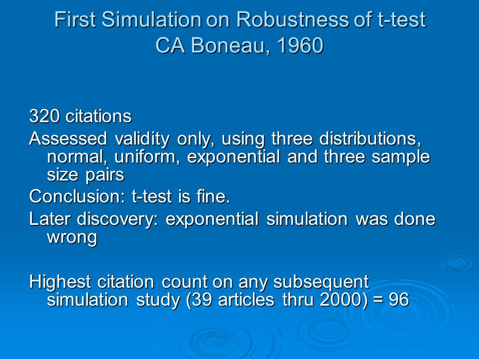 First Simulation on Robustness of t-test CA Boneau, 1960 320 citations Assessed validity only, using three distributions, normal, uniform, exponential and three sample size pairs Conclusion: t-test is fine.