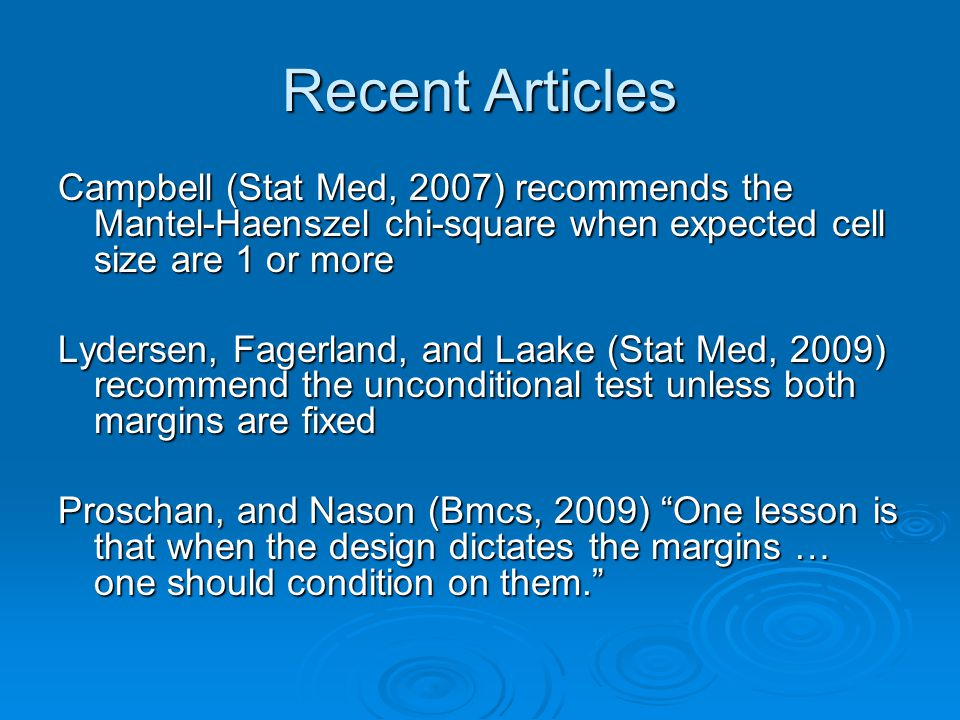 Recent Articles Campbell (Stat Med, 2007) recommends the Mantel-Haenszel chi-square when expected cell size are 1 or more Lydersen, Fagerland, and Laake (Stat Med, 2009) recommend the unconditional test unless both margins are fixed Proschan, and Nason (Bmcs, 2009) One lesson is that when the design dictates the margins … one should condition on them.