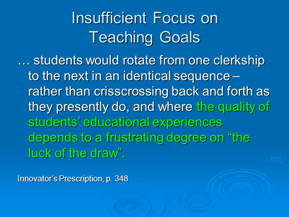Insufficient Focus on Teaching Goals … students would rotate from one clerkship to the next in an identical sequence – rather than crisscrossing back and forth as they presently do, and where the quality of students' educational experiences depends to a frustrating degree on the luck of the draw .