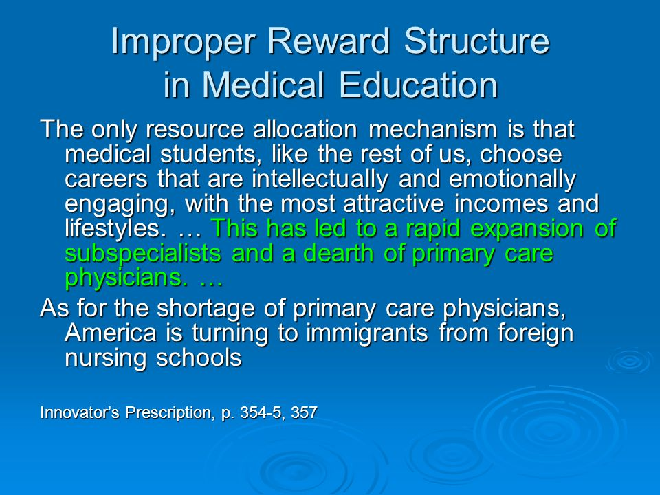 Improper Reward Structure in Medical Education The only resource allocation mechanism is that medical students, like the rest of us, choose careers that are intellectually and emotionally engaging, with the most attractive incomes and lifestyles.