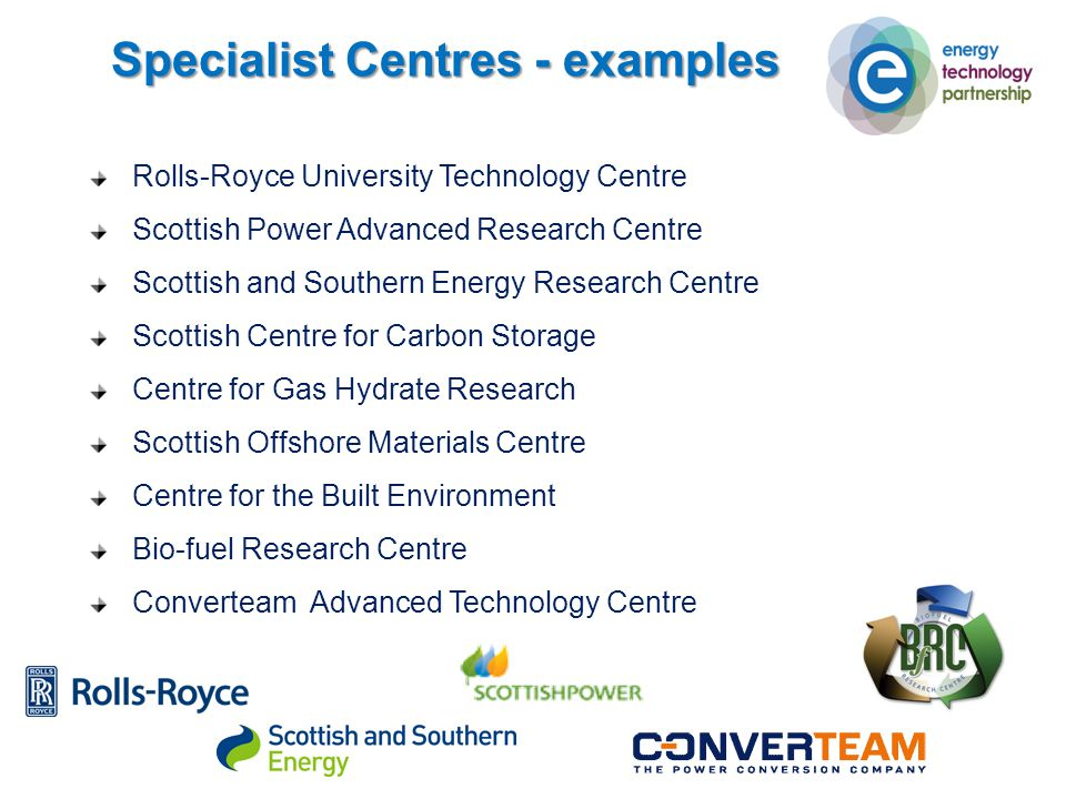Specialist Centres - examples Rolls-Royce University Technology Centre Scottish Power Advanced Research Centre Scottish and Southern Energy Research Centre Scottish Centre for Carbon Storage Centre for Gas Hydrate Research Scottish Offshore Materials Centre Centre for the Built Environment Bio-fuel Research Centre Converteam Advanced Technology Centre