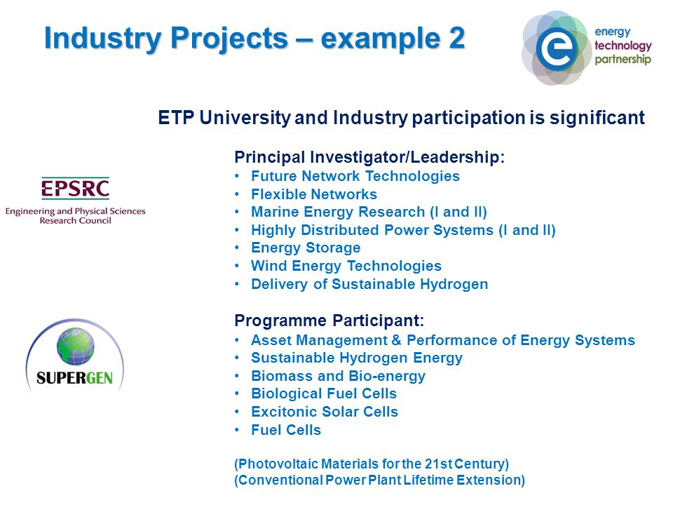 ETP University and Industry participation is significant Principal Investigator/Leadership: Future Network Technologies Flexible Networks Marine Energy Research (I and II) Highly Distributed Power Systems (I and II) Energy Storage Wind Energy Technologies Delivery of Sustainable Hydrogen Programme Participant: Asset Management & Performance of Energy Systems Sustainable Hydrogen Energy Biomass and Bio-energy Biological Fuel Cells Excitonic Solar Cells Fuel Cells (Photovoltaic Materials for the 21st Century) (Conventional Power Plant Lifetime Extension) Industry Projects – example 2