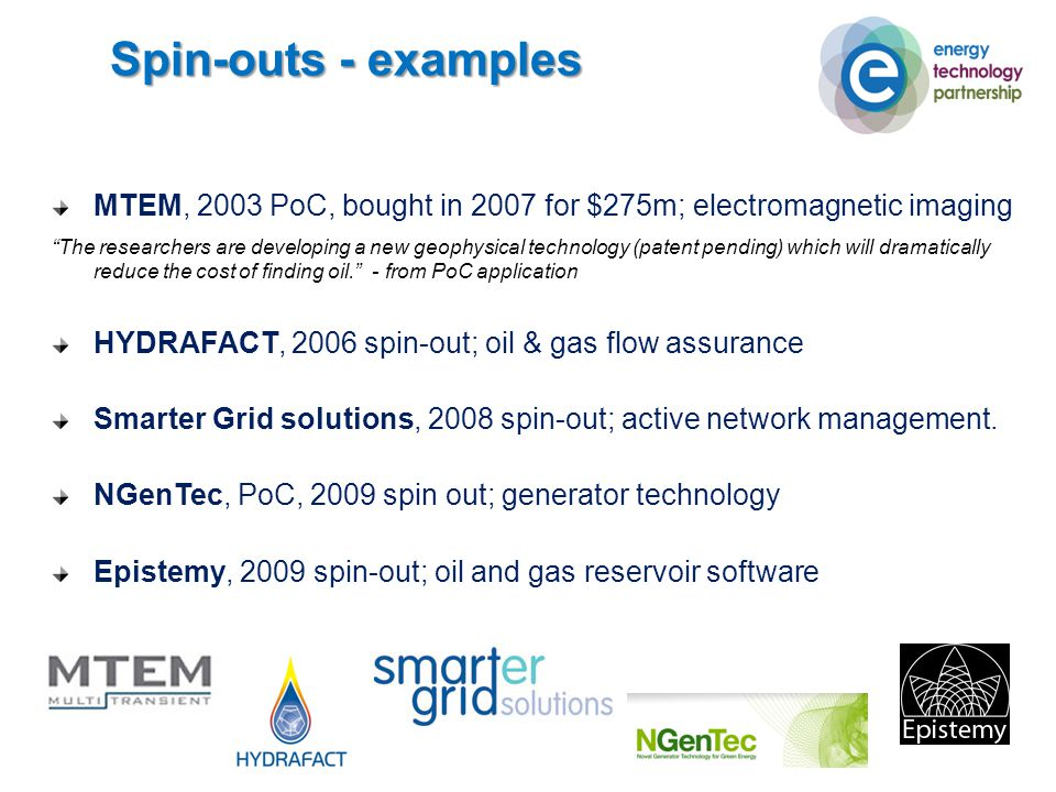 Spin-outs - examples MTEM, 2003 PoC, bought in 2007 for $275m; electromagnetic imaging The researchers are developing a new geophysical technology (patent pending) which will dramatically reduce the cost of finding oil. - from PoC application HYDRAFACT, 2006 spin-out; oil & gas flow assurance Smarter Grid solutions, 2008 spin-out; active network management.