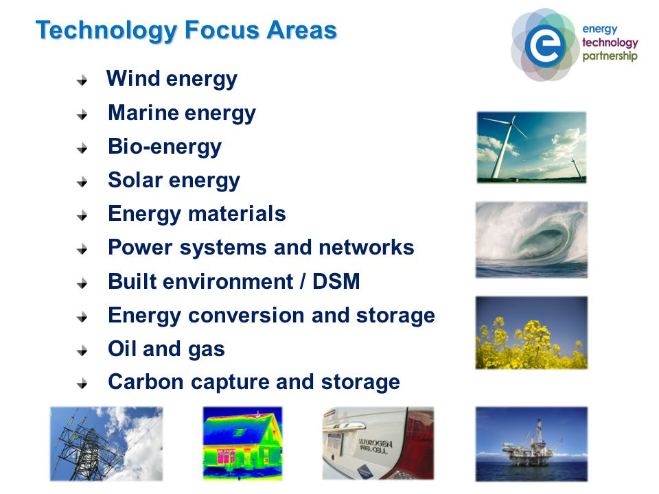 Technology Focus Areas Wind energy Marine energy Bio-energy Solar energy Energy materials Power systems and networks Built environment / DSM Energy conversion and storage Oil and gas Carbon capture and storage