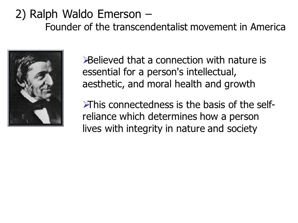 2) Ralph Waldo Emerson – Founder of the transcendentalist movement in America  Believed that a connection with nature is essential for a person s intellectual, aesthetic, and moral health and growth  This connectedness is the basis of the self- reliance which determines how a person lives with integrity in nature and society