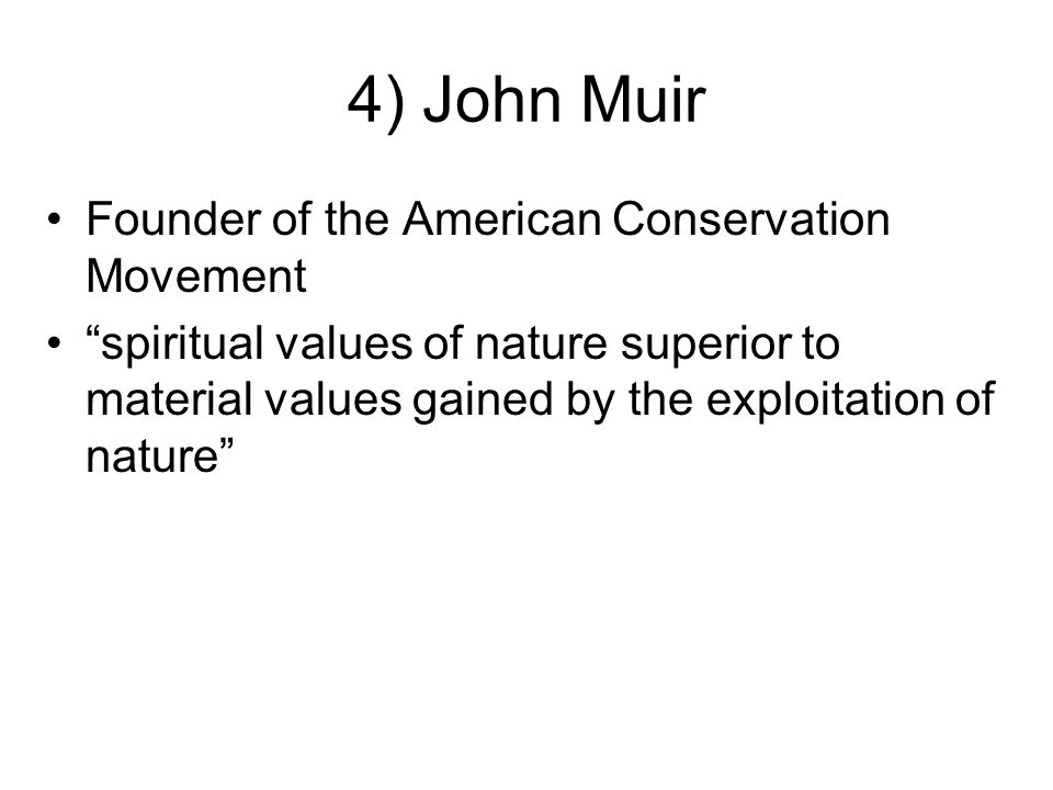 4) John Muir Founder of the American Conservation Movement spiritual values of nature superior to material values gained by the exploitation of nature