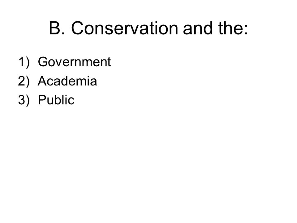 B. Conservation and the: 1)Government 2)Academia 3)Public