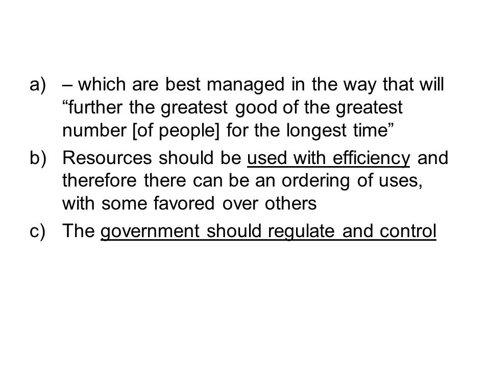 a)– which are best managed in the way that will further the greatest good of the greatest number [of people] for the longest time b)Resources should be used with efficiency and therefore there can be an ordering of uses, with some favored over others c)The government should regulate and control