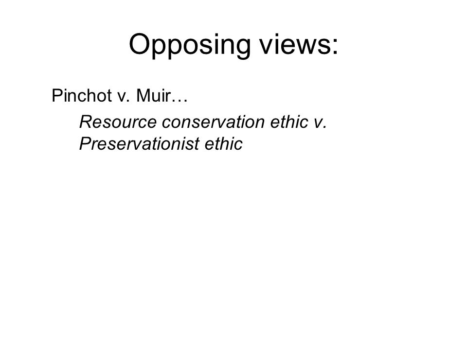 Opposing views: Pinchot v. Muir… Resource conservation ethic v. Preservationist ethic