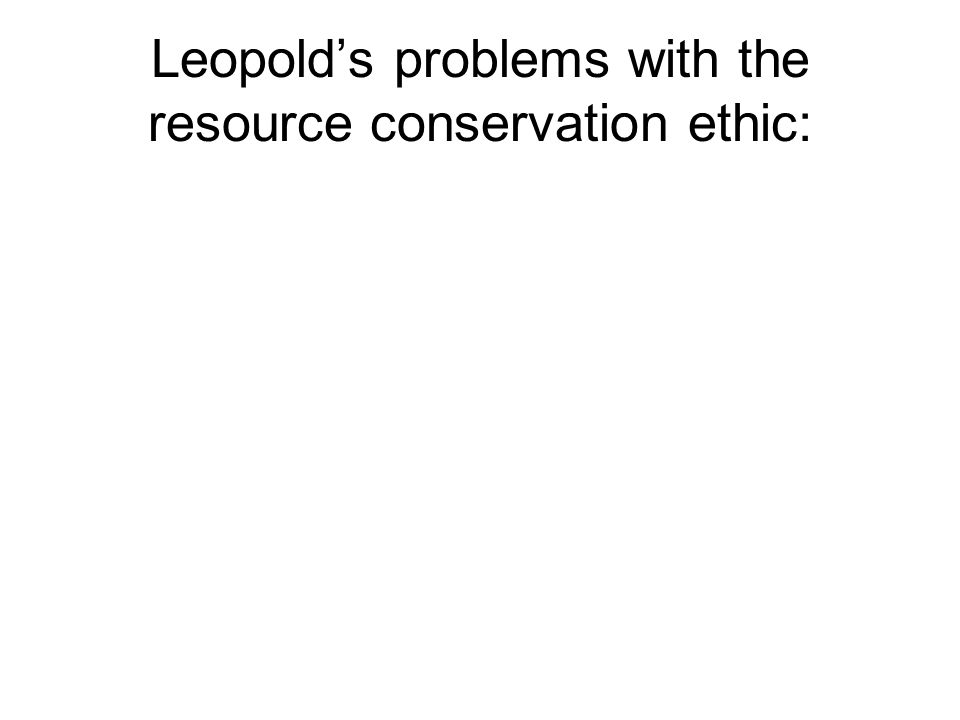Leopold's problems with the resource conservation ethic: