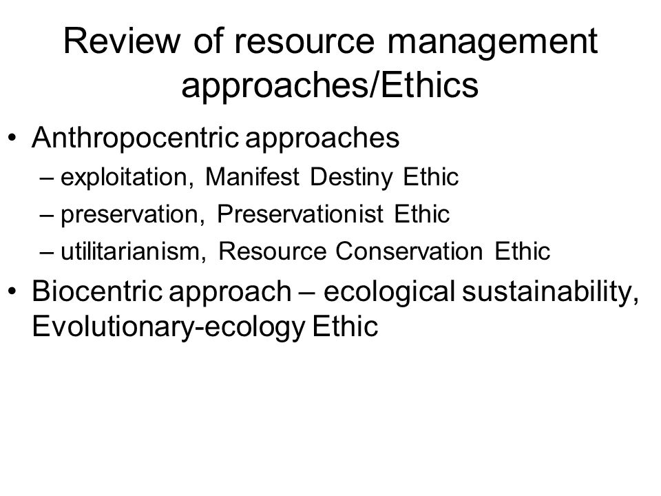 Review of resource management approaches/Ethics Anthropocentric approaches –exploitation, Manifest Destiny Ethic –preservation, Preservationist Ethic –utilitarianism, Resource Conservation Ethic Biocentric approach – ecological sustainability, Evolutionary-ecology Ethic