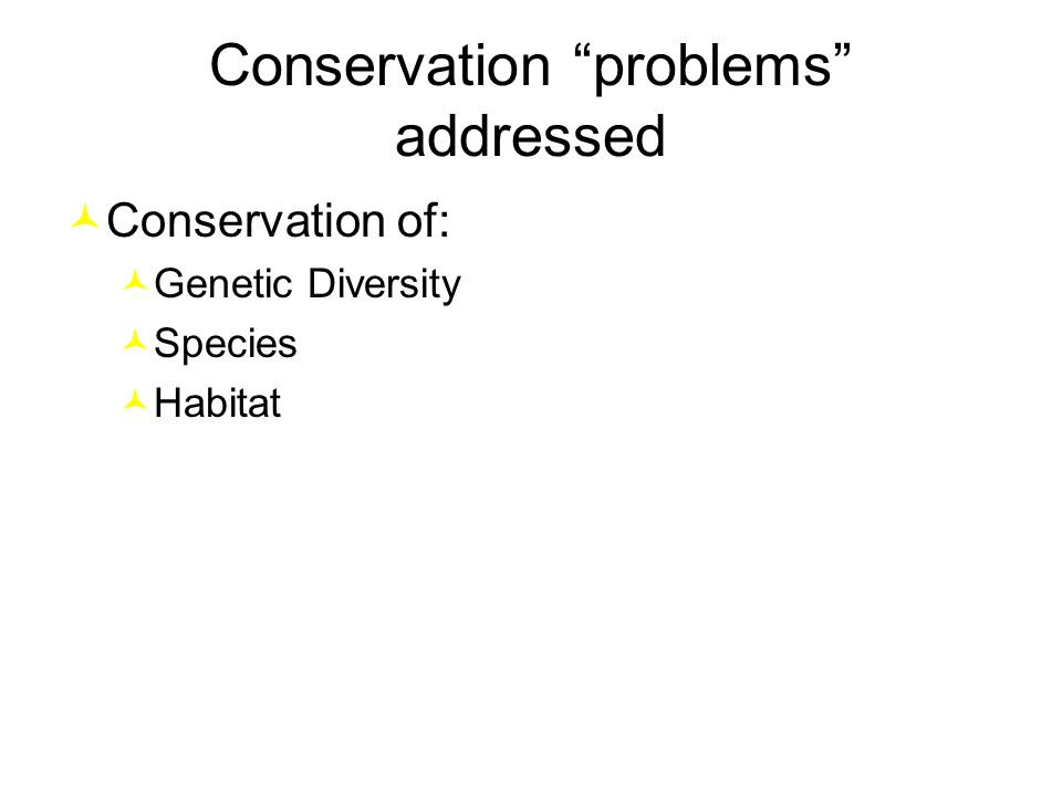 Conservation problems addressed Conservation of: Genetic Diversity Species Habitat