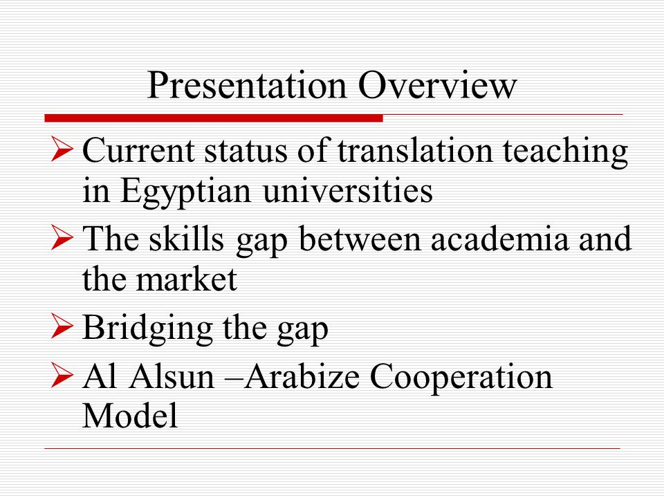  Current status of translation teaching in Egyptian universities  The skills gap between academia and the market  Bridging the gap  Al Alsun –Arabize Cooperation Model Presentation Overview