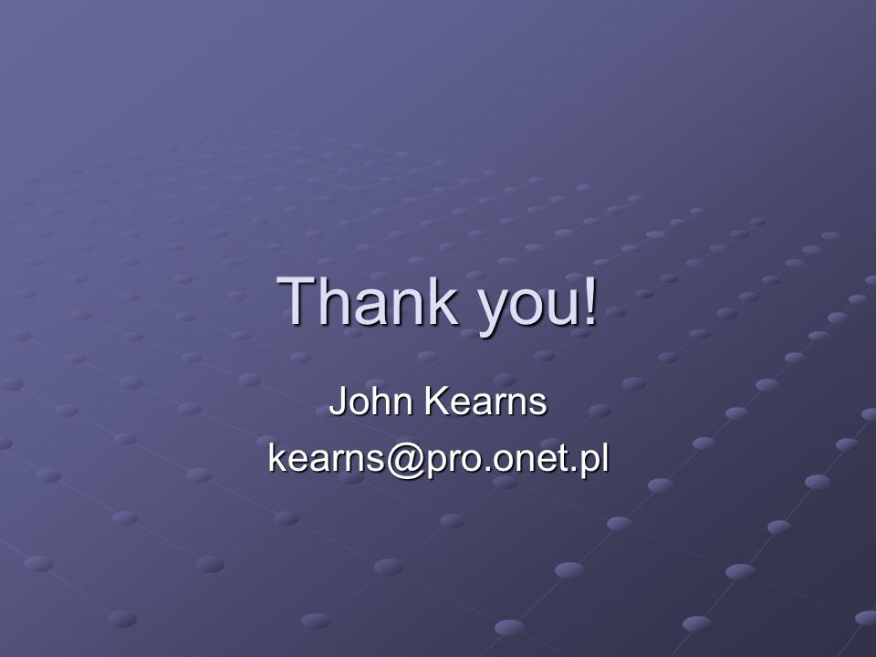 Thank you! John Kearns kearns@pro.onet.pl