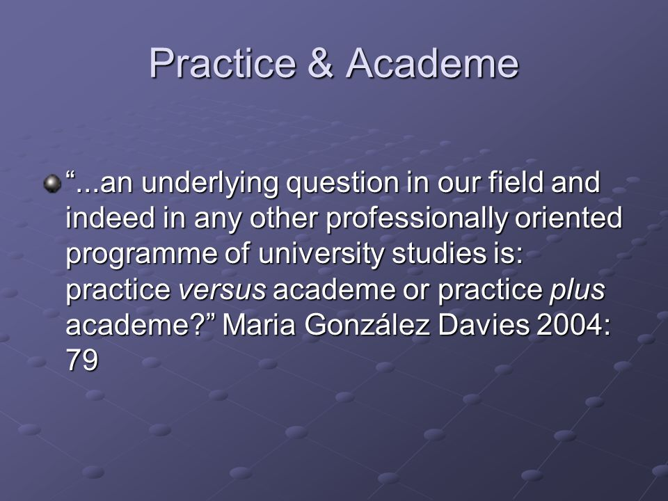 "Practice & Academe ""...an underlying question in our field and indeed in any other professionally oriented programme of university studies is: practic"