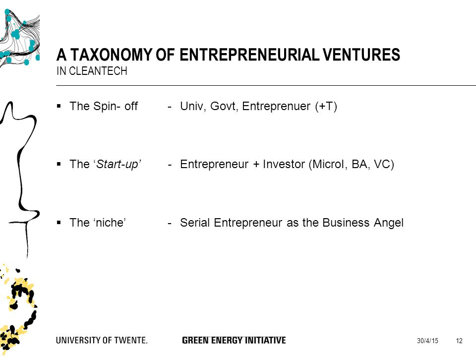  The Spin- off-Univ, Govt, Entreprenuer (+T)  The 'Start-up'-Entrepreneur + Investor (MicroI, BA, VC)  The 'niche'-Serial Entrepreneur as the Business Angel 30/4/15 12 A TAXONOMY OF ENTREPRENEURIAL VENTURES IN CLEANTECH