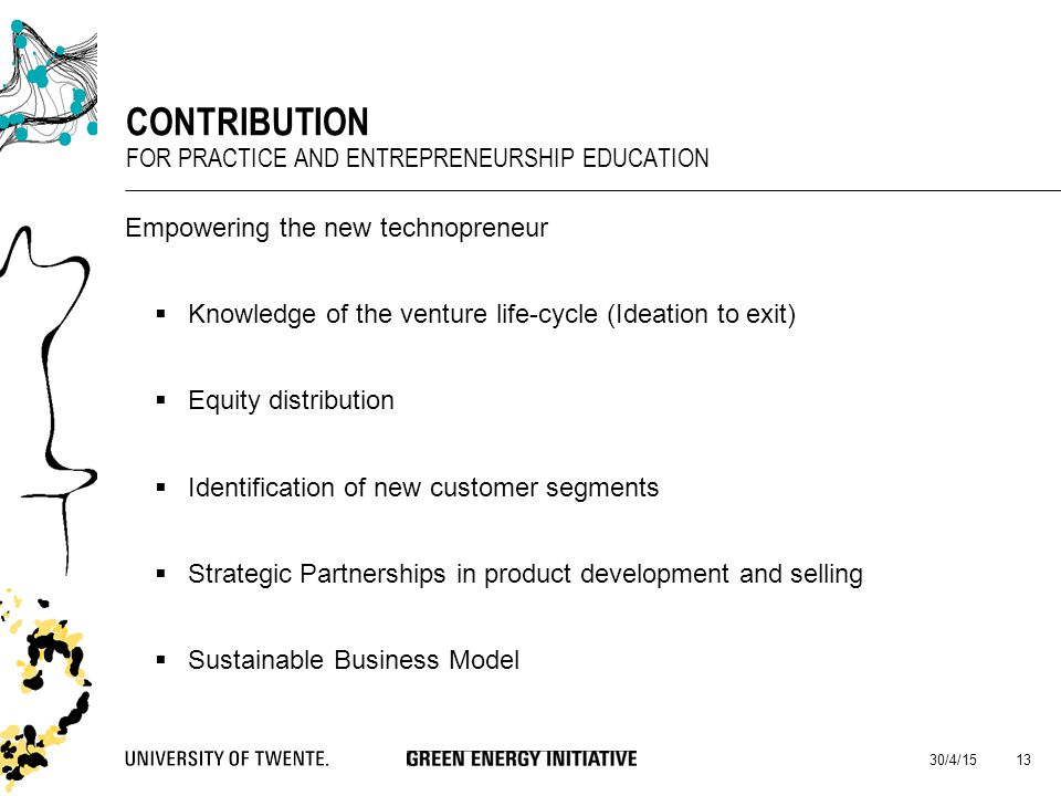 Empowering the new technopreneur  Knowledge of the venture life-cycle (Ideation to exit)  Equity distribution  Identification of new customer segments  Strategic Partnerships in product development and selling  Sustainable Business Model 30/4/15 13 CONTRIBUTION FOR PRACTICE AND ENTREPRENEURSHIP EDUCATION